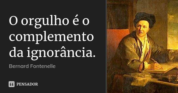 O orgulho é o complemento da ignorância.... Frase de Bernard Fontenelle.