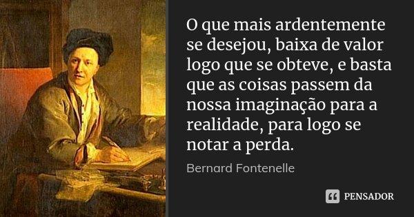 O que mais ardentemente se desejou, baixa de valor logo que se obteve, e basta que as coisas passem da nossa imaginação para a realidade, para logo se notar a p... Frase de Bernard Fontenelle.