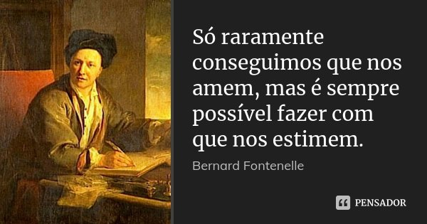 Só raramente conseguimos que nos amem, mas é sempre possível fazer com que nos estimem.... Frase de Bernard Fontenelle.