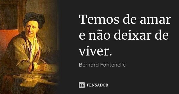 Temos de amar e não deixar de viver.... Frase de Bernard Fontenelle.