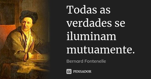 Todas as verdades se iluminam mutuamente.... Frase de Bernard Fontenelle.