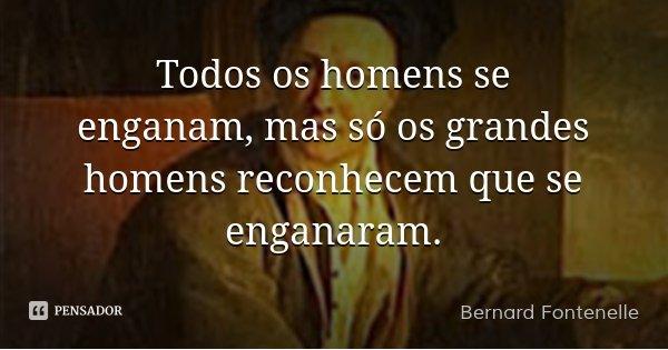 Todos os homens se enganam, mas só os grandes homens reconhecem que se enganaram.... Frase de Bernard Fontenelle.