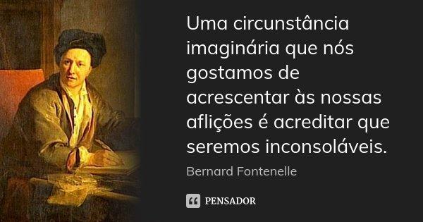 Uma circunstância imaginária que nós gostamos de acrescentar às nossas aflições é acreditar que seremos inconsoláveis.... Frase de Bernard Fontenelle.