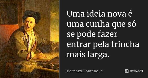 Uma ideia nova é uma cunha que só se pode fazer entrar pela frincha mais larga.... Frase de Bernard Fontenelle.