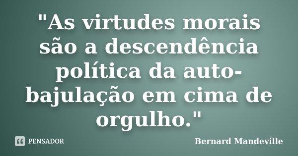 """""""As virtudes morais são a descendência política da auto-bajulação em cima de orgulho.""""... Frase de Bernard Mandeville."""