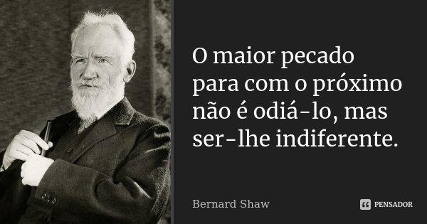 O MAIOR PECADO PARA COM O PROXIMO NÃO É ODIA-LO, MAS SER-LHE INDIFERENTE.... Frase de Bernard Shaw.