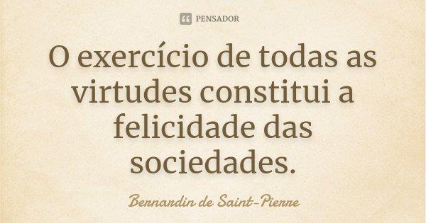 O exercício de todas as virtudes constitui a felicidade das sociedades.... Frase de Bernardin de Saint-Pierre.