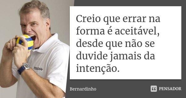 Creio que errar na forma é aceitável, desde que não se duvide jamais da intenção.... Frase de Bernardinho.