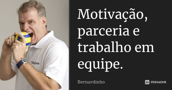 Motivação, parceria e trabalho em equipe.... Frase de Bernardinho.