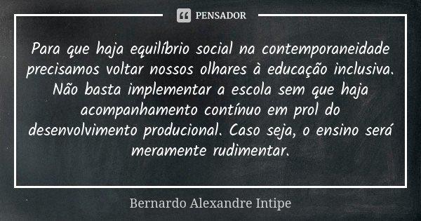 Para que haja equilíbrio social na contemporaneidade precisamos voltar nossos olhares à educação inclusiva. Não basta implementar a escola sem que haja acompanh... Frase de Bernardo Alexandre Intipe.