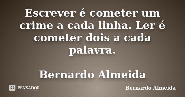 Escrever é cometer um crime a cada linha. Ler é cometer dois a cada palavra. Bernardo Almeida... Frase de Bernardo Almeida.