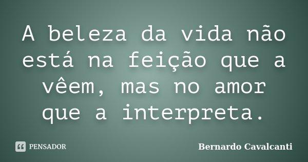 A beleza da vida não está na feição que a vêem, mas no amor que a interpreta.... Frase de Bernardo Cavalcanti.