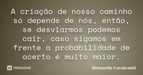 A criação de nosso caminho só depende de nós, então, se desviarmos podemos cair, caso sigamos em frente a probabilidade de acerto é muito maior.... Frase de Bernardo Cavalcanti.