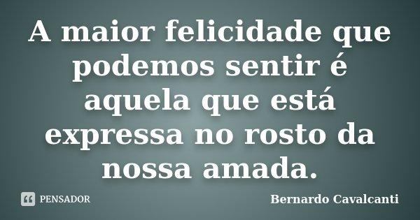 A maior felicidade que podemos sentir é aquela que está expressa no rosto da nossa amada.... Frase de Bernardo Cavalcanti.