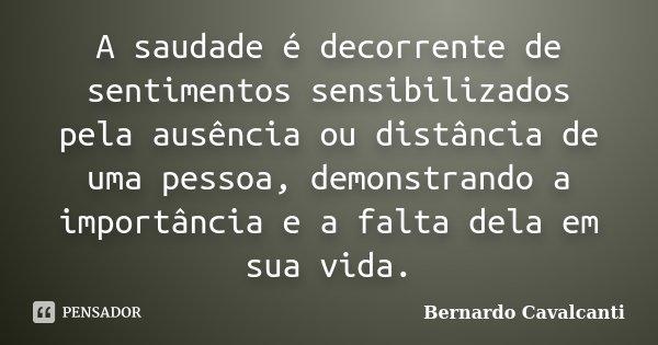 A saudade é decorrente de sentimentos sensibilizados pela ausência ou distância de uma pessoa, demonstrando a importância e a falta dela em sua vida.... Frase de Bernardo Cavalcanti.