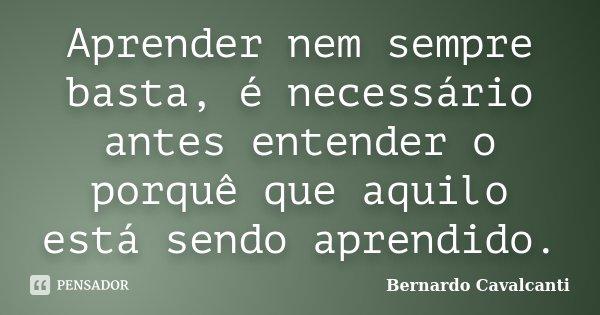 Aprender nem sempre basta, é necessário antes entender o porquê que aquilo está sendo aprendido.... Frase de Bernardo Cavalcanti.