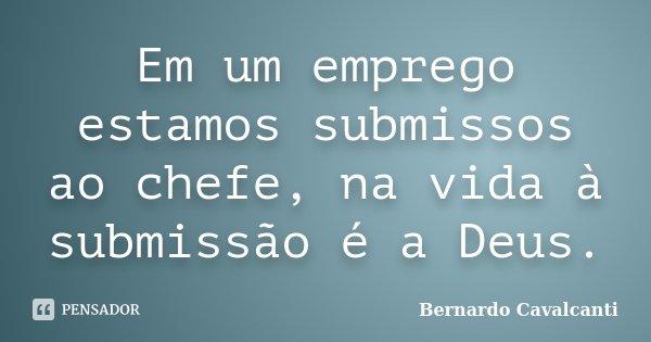 Em um emprego estamos submissos ao chefe, na vida à submissão é a Deus.... Frase de Bernardo Cavalcanti.