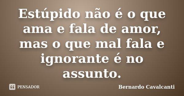 Estúpido não é o que ama e fala de amor, mas o que mal fala e ignorante é no assunto.... Frase de Bernardo Cavalcanti.