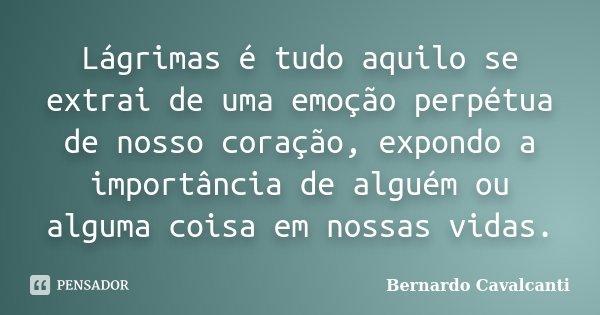 Lágrimas é tudo aquilo se extrai de uma emoção perpétua de nosso coração, expondo a importância de alguém ou alguma coisa em nossas vidas.... Frase de Bernardo Cavalcanti.