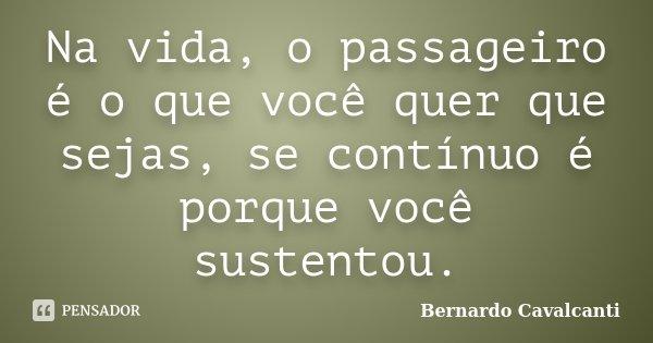 Na vida, o passageiro é o que você quer que sejas, se contínuo é porque você sustentou.... Frase de Bernardo Cavalcanti.