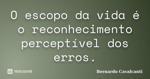 O escopo da vida é o reconhecimento perceptível dos erros.... Frase de Bernardo Cavalcanti.