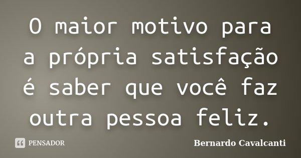 O maior motivo para a própria satisfação é saber que você faz outra pessoa feliz.... Frase de Bernardo Cavalcanti.