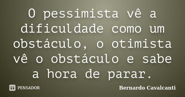 O pessimista vê a dificuldade como um obstáculo, o otimista vê o obstáculo e sabe a hora de parar.... Frase de Bernardo Cavalcanti.