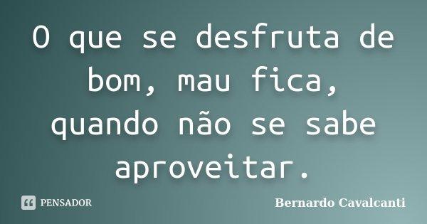 O que se desfruta de bom, mau fica, quando não se sabe aproveitar.... Frase de Bernardo Cavalcanti.