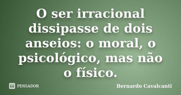 O ser irracional dissipasse de dois anseios: o moral, o psicológico, mas não o físico.... Frase de Bernardo Cavalcanti.