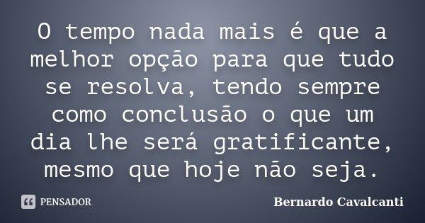 O tempo nada mais é que a melhor opção para que tudo se resolva, tendo sempre como conclusão o que um dia lhe será gratificante, mesmo que hoje não seja.... Frase de Bernardo Cavalcanti.