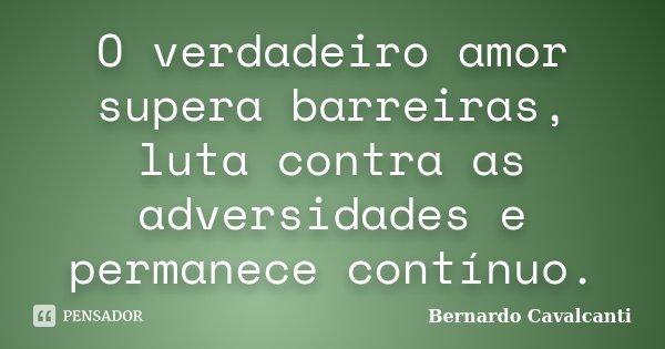 O verdadeiro amor supera barreiras, luta contra as adversidades e permanece contínuo.... Frase de Bernardo Cavalcanti.