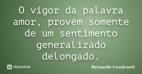 O vigor da palavra amor, provém somente de um sentimento generalizado delongado.... Frase de Bernardo Cavalcanti.