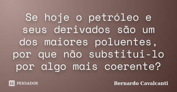 Se hoje o petróleo e seus derivados são um dos maiores poluentes, por que não substitui-lo por algo mais coerente?... Frase de Bernardo Cavalcanti.