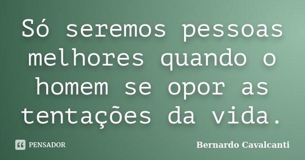 Só seremos pessoas melhores quando o homem se opor as tentações da vida.... Frase de Bernardo Cavalcanti.