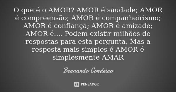 O que é o AMOR? AMOR é saudade; AMOR é compreensão; AMOR é companheirismo; AMOR é confiança; AMOR é amizade; AMOR é.... Podem existir milhões de respostas para ... Frase de Bernardo Cordeiro.