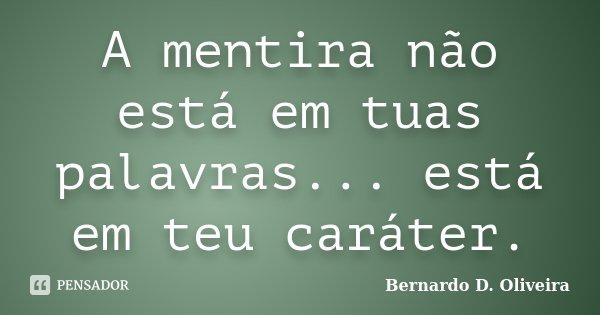 A mentira não está em tuas palavras... está em teu caráter.... Frase de Bernardo D. Oliveira.