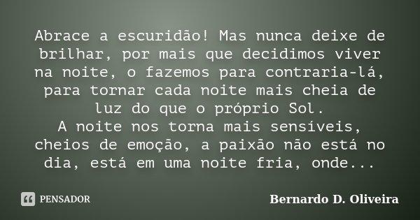 Abrace a escuridão! Mas nunca deixe de brilhar, por mais que decidimos viver na noite, o fazemos para contraria-lá, para tornar cada noite mais cheia de luz do ... Frase de Bernardo D. Oliveira.