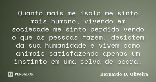Quanto mais me isolo me sinto mais humano, vivendo em sociedade me sinto perdido vendo o que as pessoas fazem, desistem da sua humanidade e vivem como animais s... Frase de Bernardo D. Oliveira.