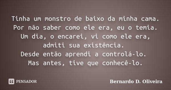 Tinha um monstro de baixo da minha cama. Por não saber como ele era, eu o temia. Um dia, o encarei, vi como ele era, admiti sua existência. Desde então aprendi ... Frase de Bernardo D Oliveira.