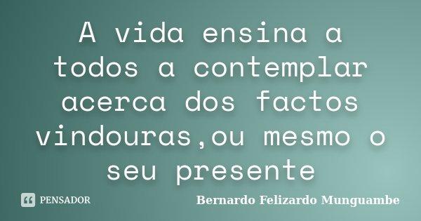 A vida ensina a todos a contemplar acerca dos factos vindouras,ou mesmo o seu presente... Frase de Bernardo Felizardo Munguambe.