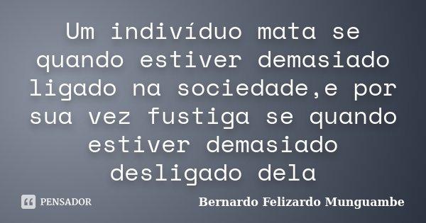 Um indivíduo mata se quando estiver demasiado ligado na sociedade,e por sua vez fustiga se quando estiver demasiado desligado dela... Frase de Bernardo Felizardo Munguambe.