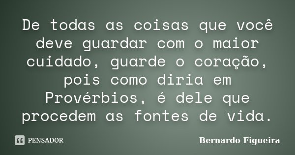 De todas as coisas que você deve guardar com o maior cuidado, guarde o coração, pois como diria em Provérbios, é dele que procedem as fontes de vida.... Frase de Bernardo Figueira.