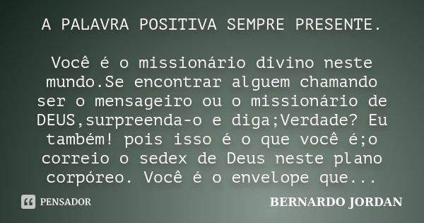 A PALAVRA POSITIVA SEMPRE PRESENTE. Você é o missionário divino neste mundo.Se encontrar alguem chamando ser o mensageiro ou o missionário de DEUS,surpreenda-o ... Frase de BERNARDO JORDAN.