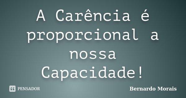 A Carência é proporcional a nossa Capacidade!... Frase de Bernardo Morais.