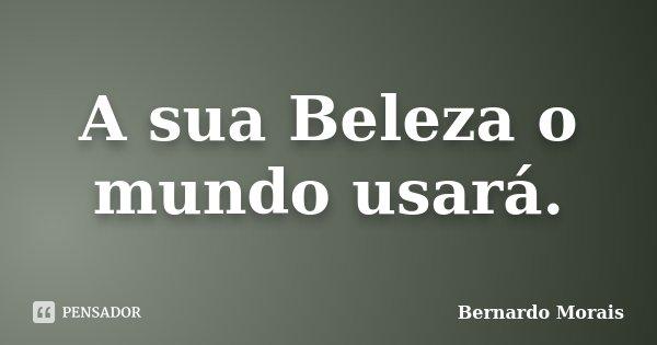 A sua Beleza o mundo usará.... Frase de Bernardo Morais.