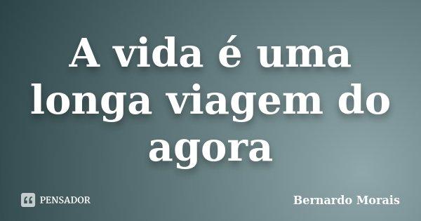 A vida é uma longa viagem do agora... Frase de Bernardo Morais.