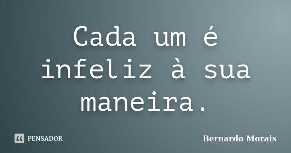 Cada um é infeliz à sua maneira.... Frase de Bernardo Morais.