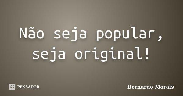 Não seja popular, seja original!... Frase de Bernardo Morais.