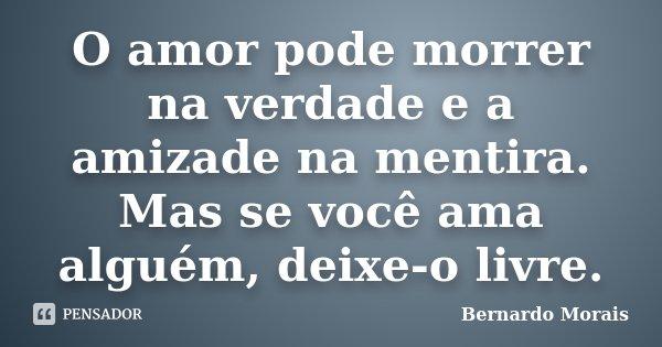 O amor pode morrer na verdade e a amizade na mentira. Mas se você ama alguém, deixe-o livre.... Frase de Bernardo Morais.