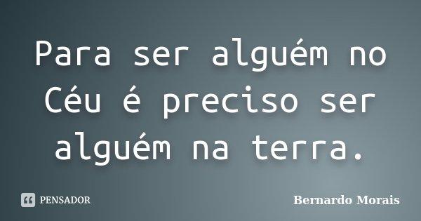 Para ser alguém no Céu é preciso ser alguém na terra.... Frase de Bernardo Morais.
